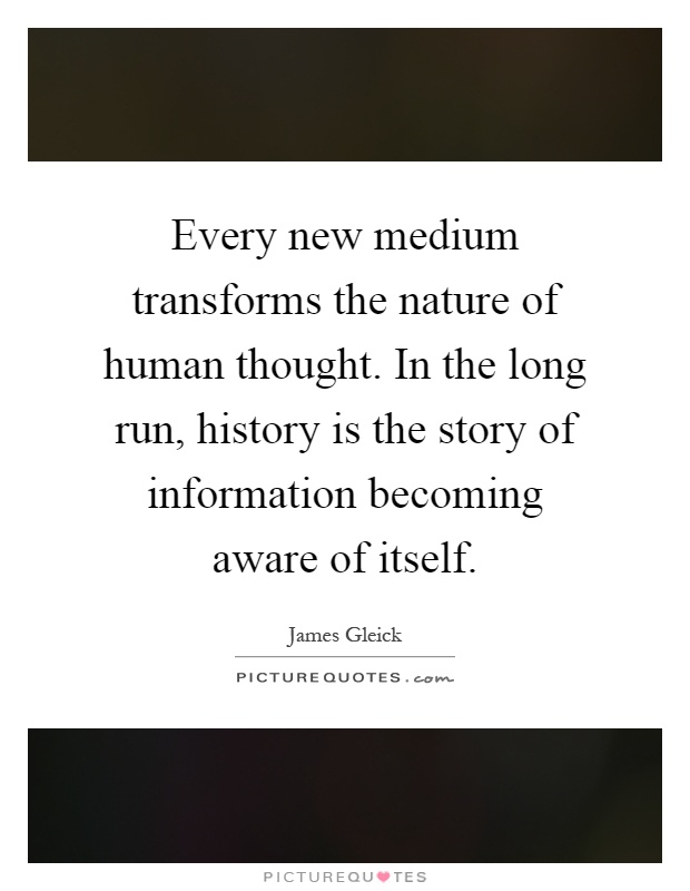 Every new medium transforms the nature of human thought. In the long run, history is the story of information becoming aware of itself Picture Quote #1