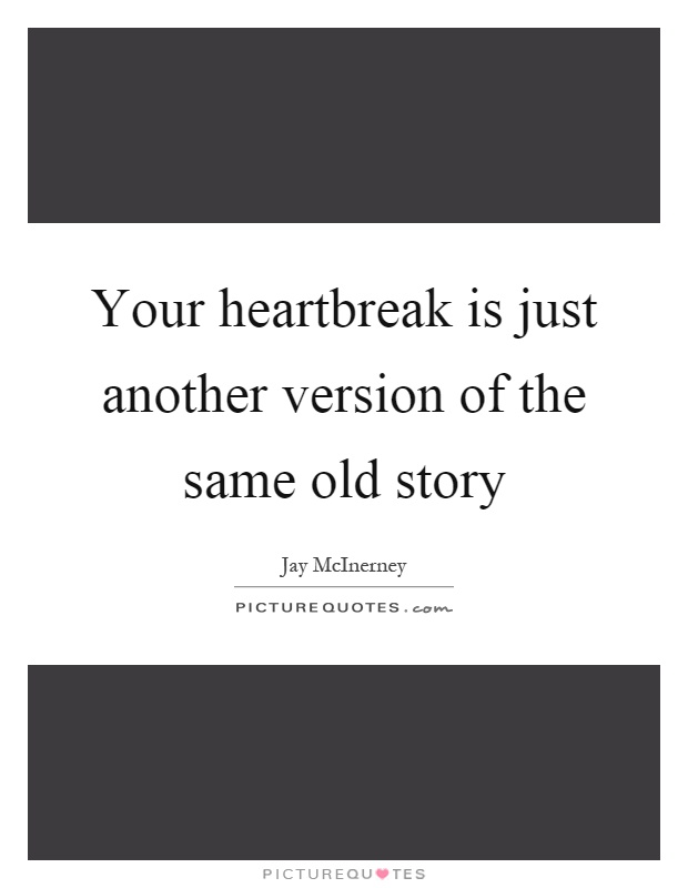 Your heartbreak is just another version of the same old story Picture Quote #1