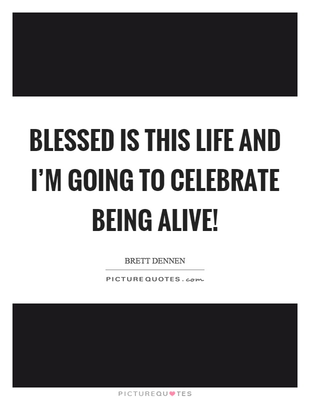 Blessed is this life and I'm going to celebrate being alive! Picture Quote #1