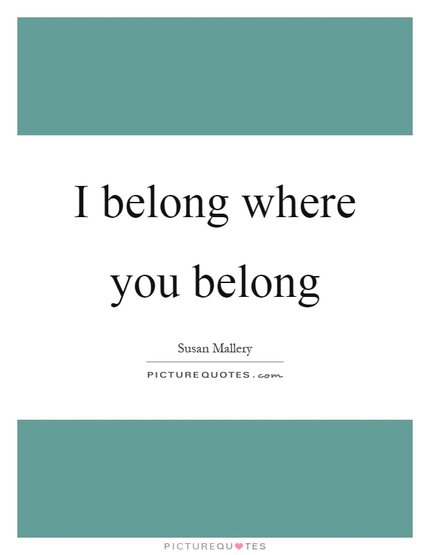 I belong where you belong Picture Quote #1
