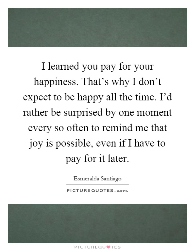 I learned you pay for your happiness. That's why I don't expect to be happy all the time. I'd rather be surprised by one moment every so often to remind me that joy is possible, even if I have to pay for it later Picture Quote #1