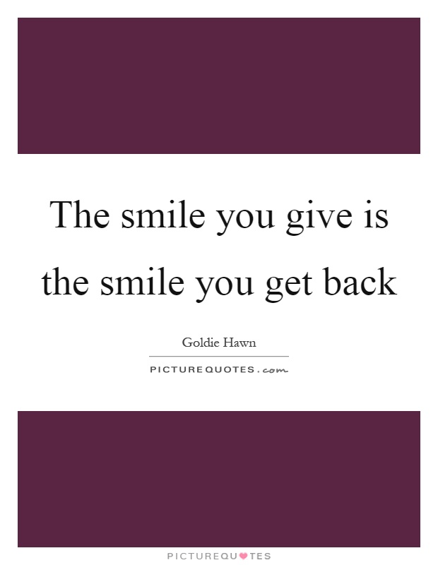 The smile you give is the smile you get back Picture Quote #1