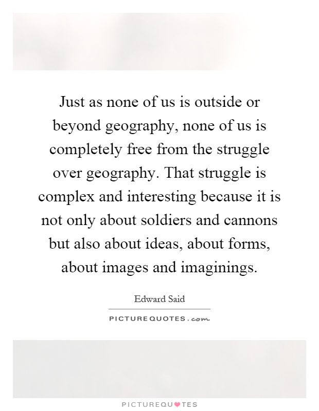 Just as none of us is outside or beyond geography, none of us is completely free from the struggle over geography. That struggle is complex and interesting because it is not only about soldiers and cannons but also about ideas, about forms, about images and imaginings Picture Quote #1