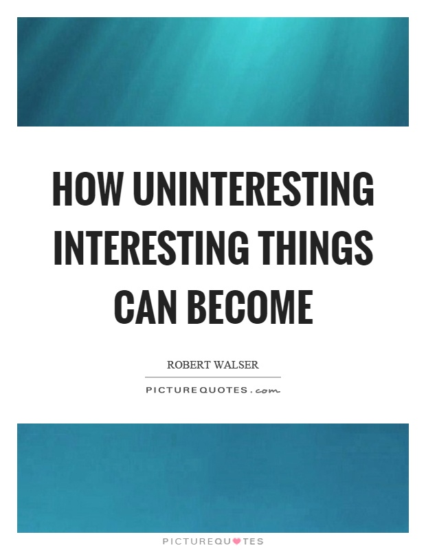 How uninteresting interesting things can become Picture Quote #1