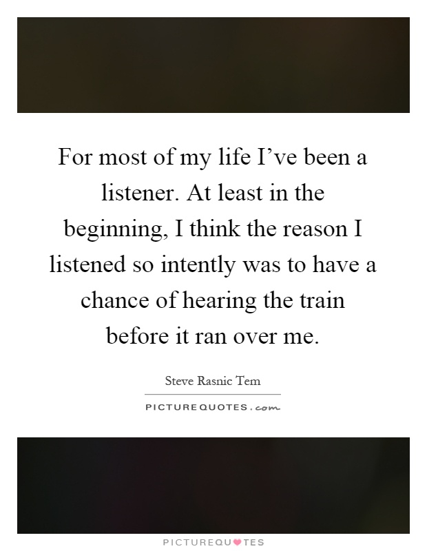 For most of my life I've been a listener. At least in the beginning, I think the reason I listened so intently was to have a chance of hearing the train before it ran over me Picture Quote #1