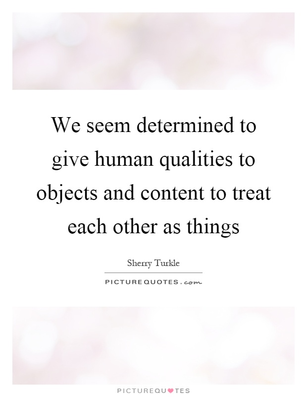 We seem determined to give human qualities to objects and content to treat each other as things Picture Quote #1