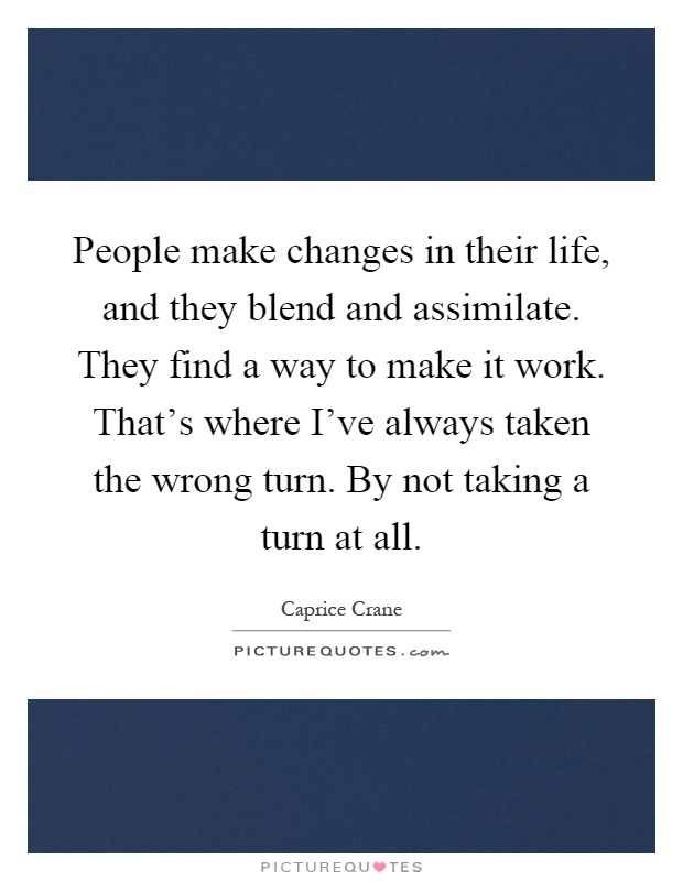 People make changes in their life, and they blend and assimilate. They find a way to make it work. That's where I've always taken the wrong turn. By not taking a turn at all Picture Quote #1