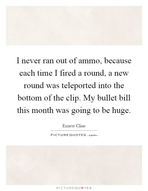 I never ran out of ammo, because each time I fired a round, a new round was teleported into the bottom of the clip. My bullet bill this month was going to be huge Picture Quote #1