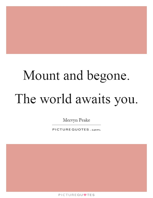 Mount and begone. The world awaits you Picture Quote #1
