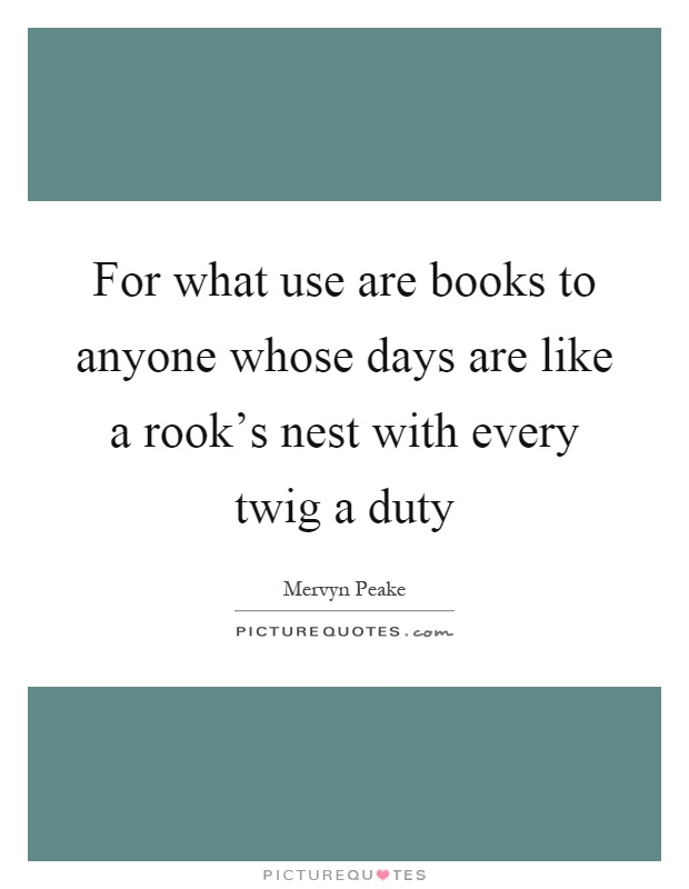 For what use are books to anyone whose days are like a rook's nest with every twig a duty Picture Quote #1