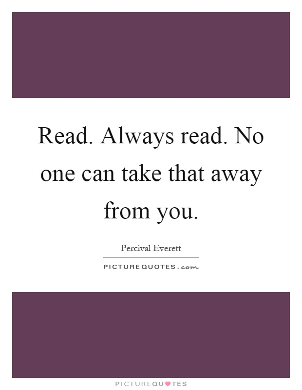 Read. Always read. No one can take that away from you Picture Quote #1