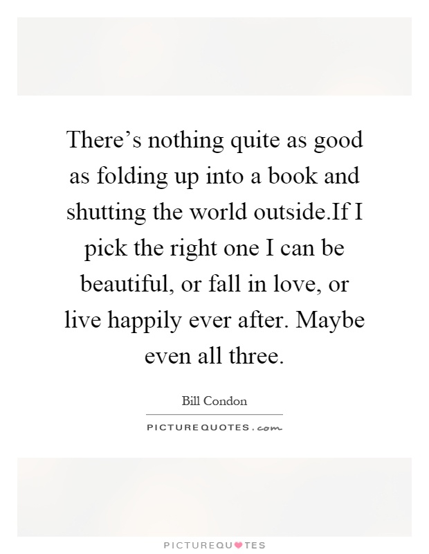 There's nothing quite as good as folding up into a book and shutting the world outside.If I pick the right one I can be beautiful, or fall in love, or live happily ever after. Maybe even all three Picture Quote #1