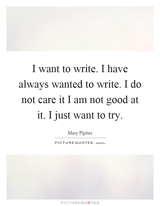 I want to write. I have always wanted to write. I do not care it I am not good at it. I just want to try Picture Quote #1