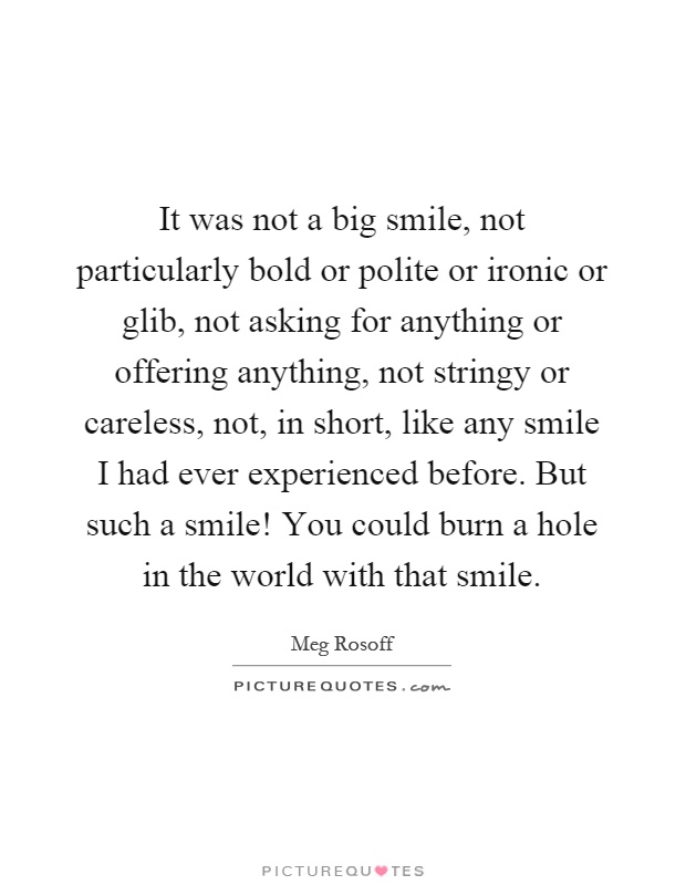 It was not a big smile, not particularly bold or polite or ironic or glib, not asking for anything or offering anything, not stringy or careless, not, in short, like any smile I had ever experienced before. But such a smile! You could burn a hole in the world with that smile Picture Quote #1