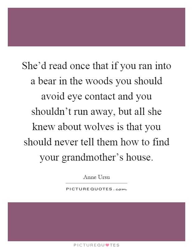 She'd read once that if you ran into a bear in the woods you should avoid eye contact and you shouldn't run away, but all she knew about wolves is that you should never tell them how to find your grandmother's house Picture Quote #1