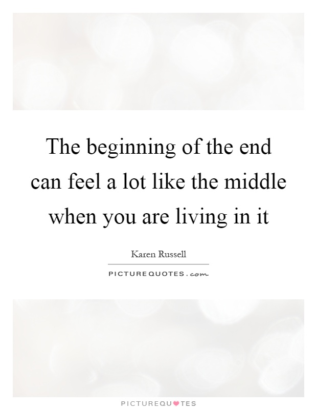 The beginning of the end can feel a lot like the middle when you are living in it Picture Quote #1