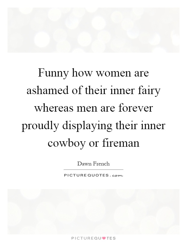 Funny how women are ashamed of their inner fairy whereas men are forever proudly displaying their inner cowboy or fireman Picture Quote #1