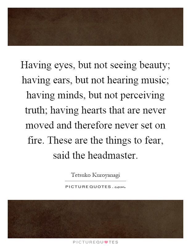 Having eyes, but not seeing beauty; having ears, but not hearing music; having minds, but not perceiving truth; having hearts that are never moved and therefore never set on fire. These are the things to fear, said the headmaster Picture Quote #1