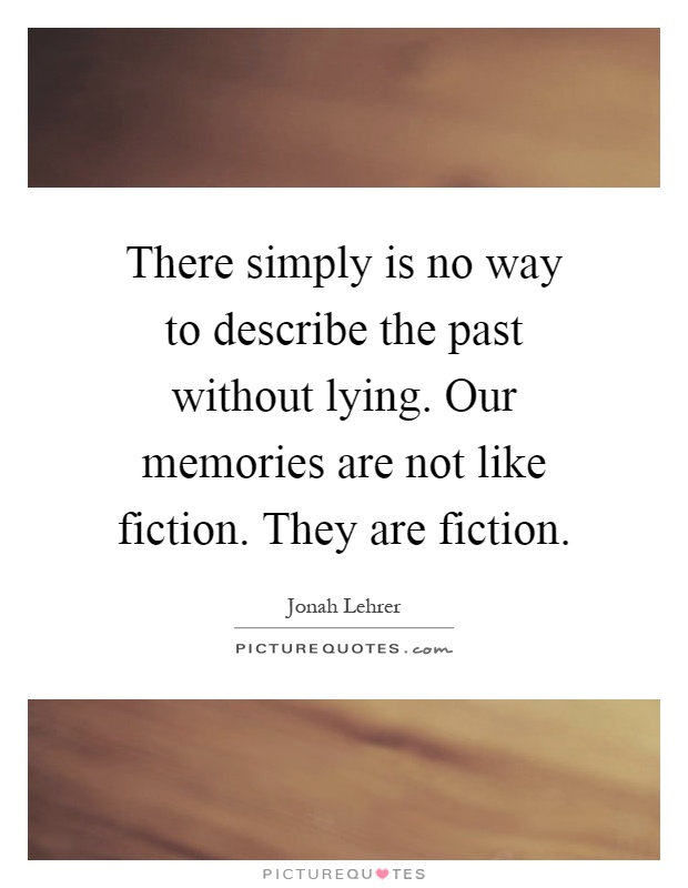 There simply is no way to describe the past without lying. Our memories are not like fiction. They are fiction Picture Quote #1