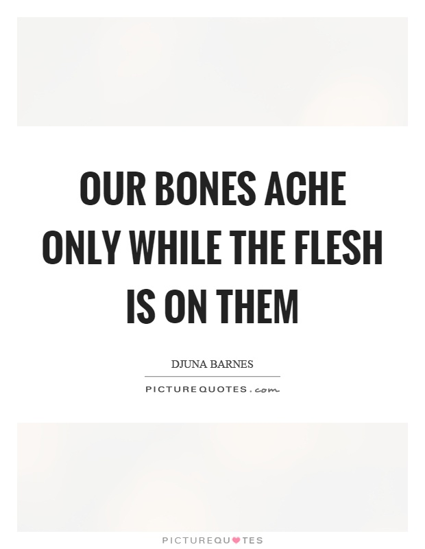 Our bones ache only while the flesh is on them Picture Quote #1