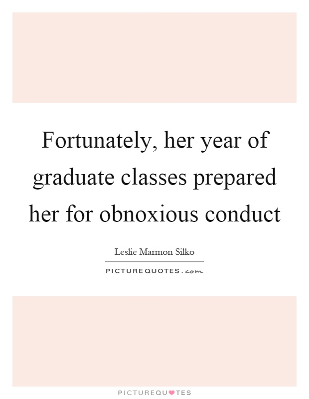 Fortunately, her year of graduate classes prepared her for obnoxious conduct Picture Quote #1
