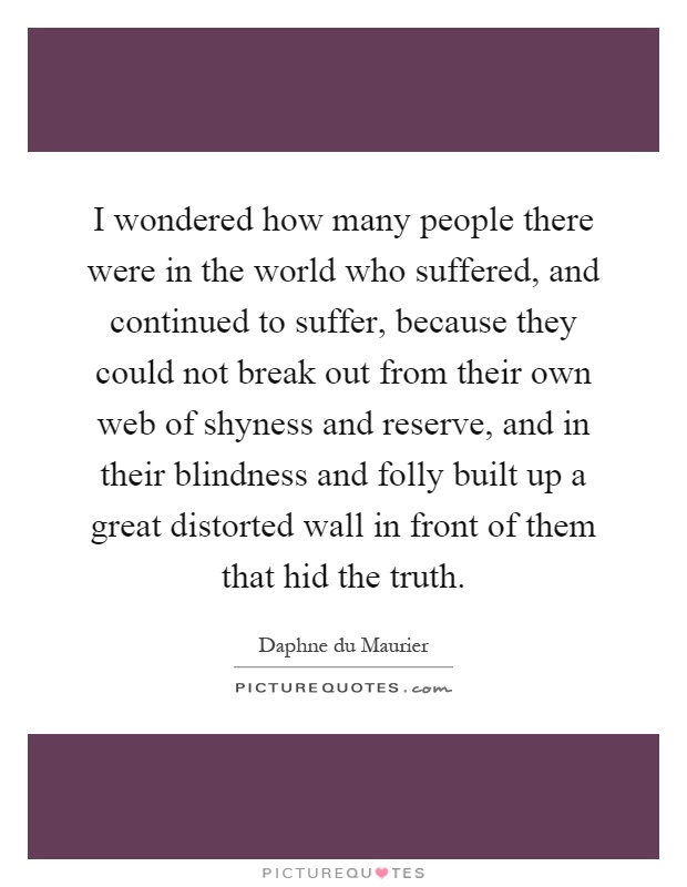 I wondered how many people there were in the world who suffered, and continued to suffer, because they could not break out from their own web of shyness and reserve, and in their blindness and folly built up a great distorted wall in front of them that hid the truth Picture Quote #1
