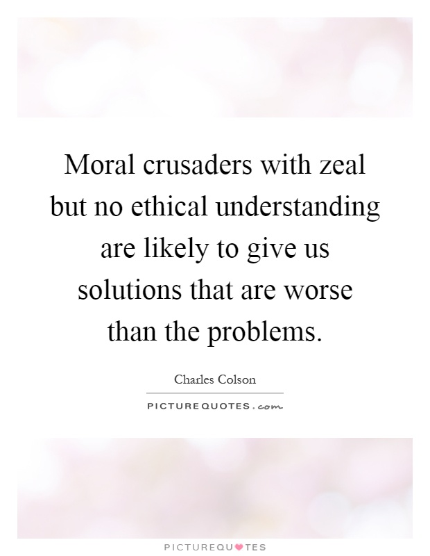 Moral crusaders with zeal but no ethical understanding are likely to give us solutions that are worse than the problems Picture Quote #1
