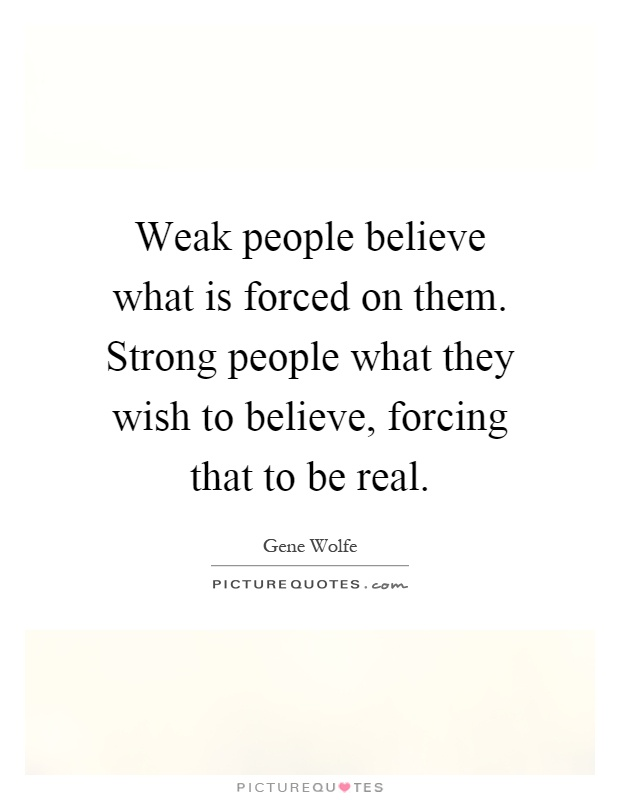 Weak people believe what is forced on them. Strong people what they wish to believe, forcing that to be real Picture Quote #1