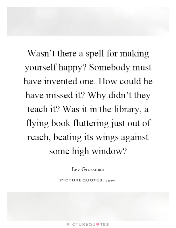 Wasn't there a spell for making yourself happy? Somebody must have invented one. How could he have missed it? Why didn't they teach it? Was it in the library, a flying book fluttering just out of reach, beating its wings against some high window? Picture Quote #1