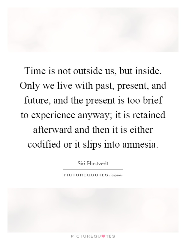 Time is not outside us, but inside. Only we live with past, present, and future, and the present is too brief to experience anyway; it is retained afterward and then it is either codified or it slips into amnesia Picture Quote #1