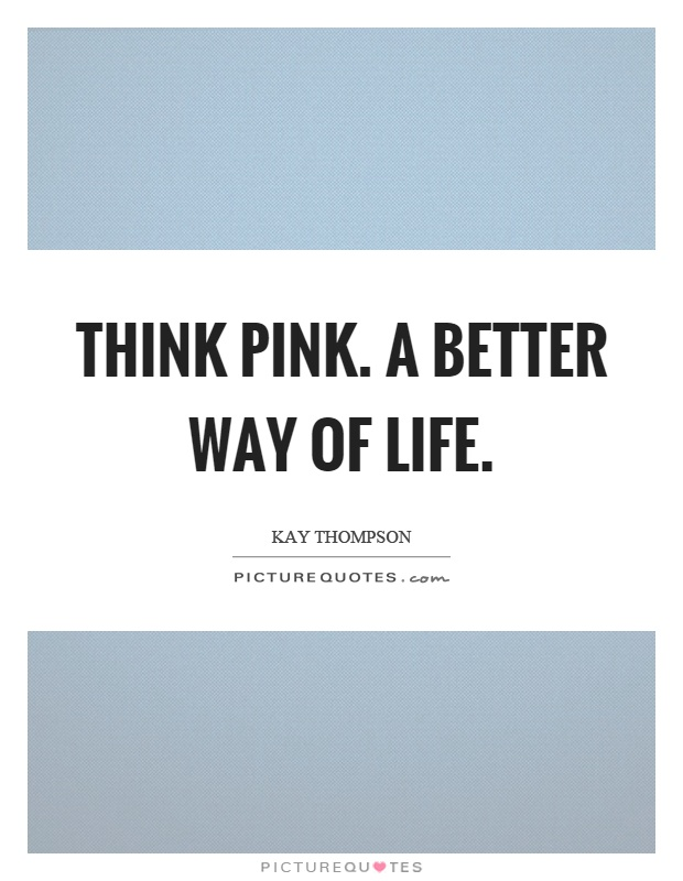 Think pink. A better way of life Picture Quote #1