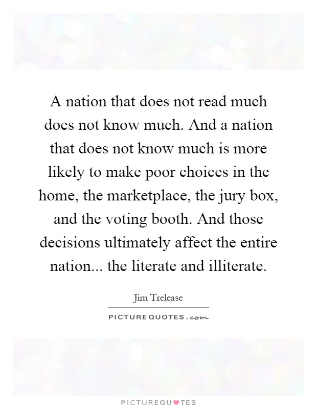 A nation that does not read much does not know much. And a nation that does not know much is more likely to make poor choices in the home, the marketplace, the jury box, and the voting booth. And those decisions ultimately affect the entire nation... the literate and illiterate Picture Quote #1