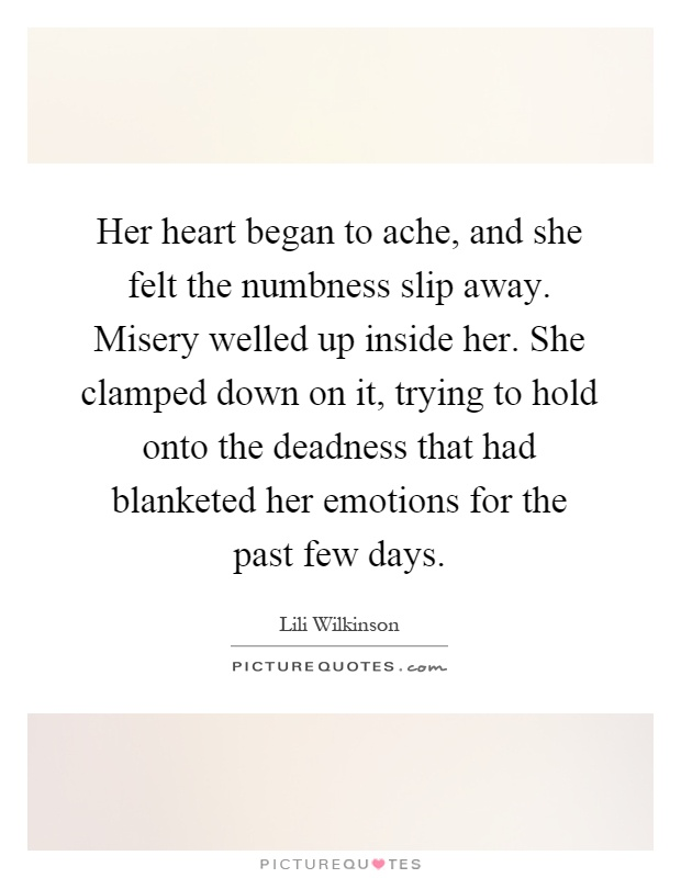 Her heart began to ache, and she felt the numbness slip away. Misery welled up inside her. She clamped down on it, trying to hold onto the deadness that had blanketed her emotions for the past few days Picture Quote #1