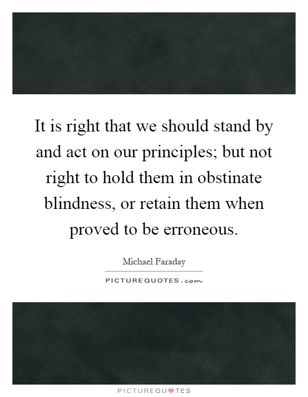 It is right that we should stand by and act on our principles; but not right to hold them in obstinate blindness, or retain them when proved to be erroneous Picture Quote #1
