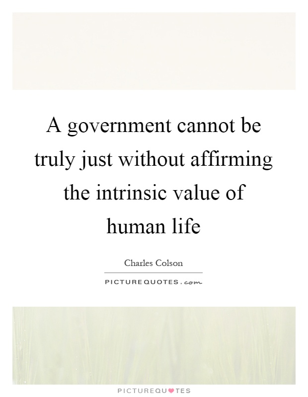 A government cannot be truly just without affirming the intrinsic value of human life Picture Quote #1
