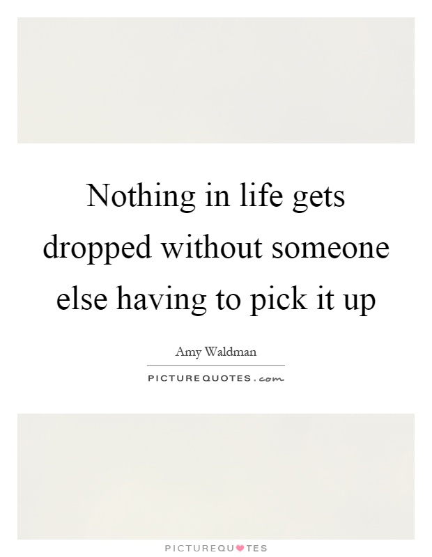 Nothing in life gets dropped without someone else having to pick it up Picture Quote #1