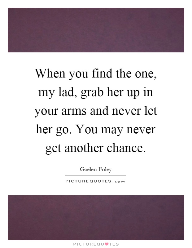 When you find the one, my lad, grab her up in your arms and never let her go. You may never get another chance Picture Quote #1