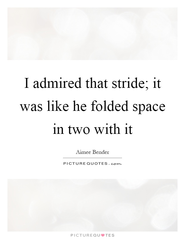 I admired that stride; it was like he folded space in two with it Picture Quote #1