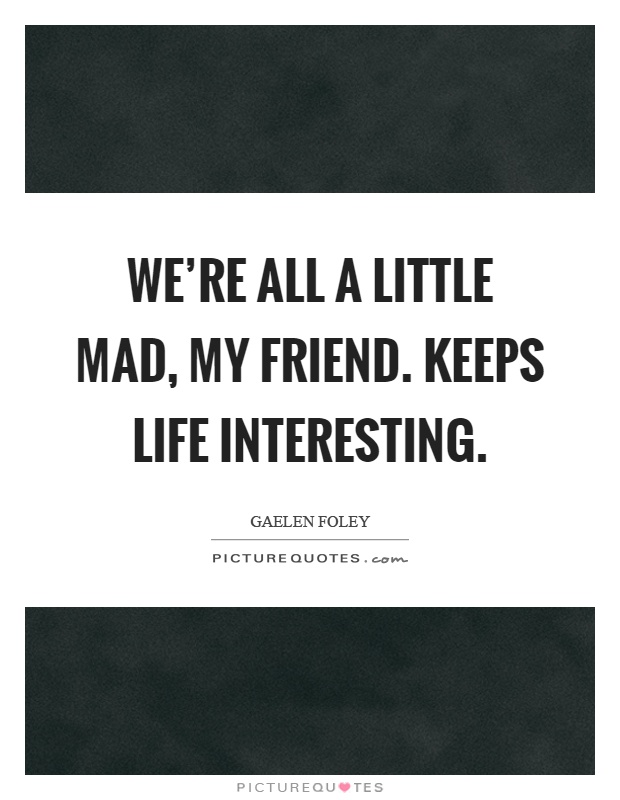 We're all a little mad, my friend. Keeps life interesting Picture Quote #1