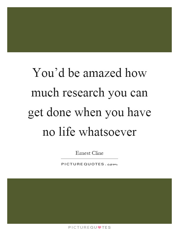 You'd be amazed how much research you can get done when you have no life whatsoever Picture Quote #1