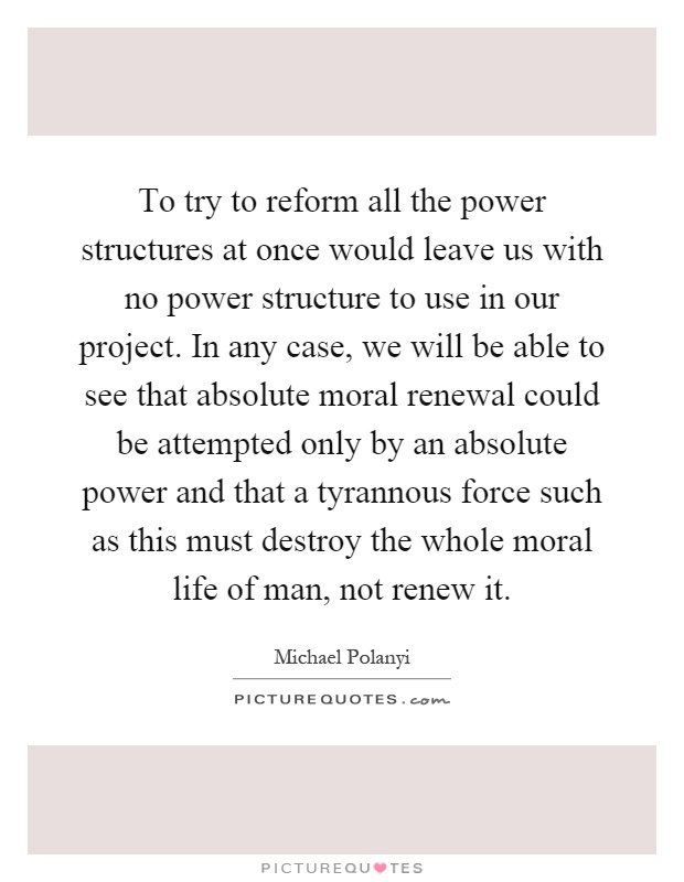 To try to reform all the power structures at once would leave us with no power structure to use in our project. In any case, we will be able to see that absolute moral renewal could be attempted only by an absolute power and that a tyrannous force such as this must destroy the whole moral life of man, not renew it Picture Quote #1