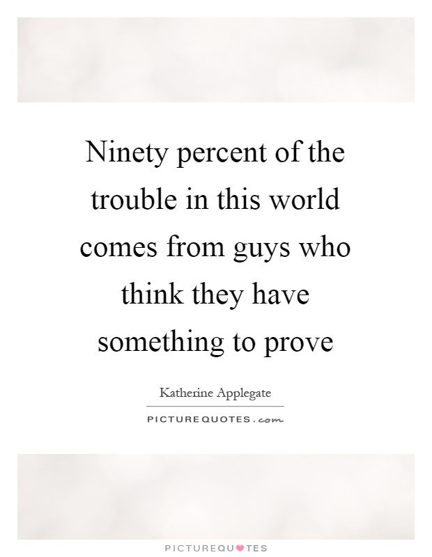 Ninety percent of the trouble in this world comes from guys who think they have something to prove Picture Quote #1