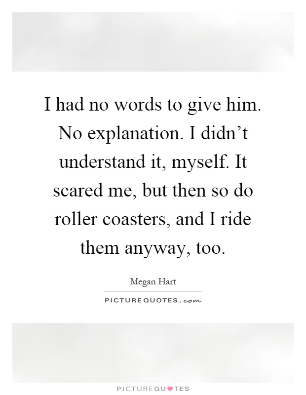 I had no words to give him. No explanation. I didn't understand it, myself. It scared me, but then so do roller coasters, and I ride them anyway, too Picture Quote #1