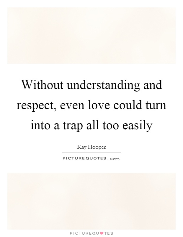Without understanding and respect, even love could turn into a trap all too easily Picture Quote #1