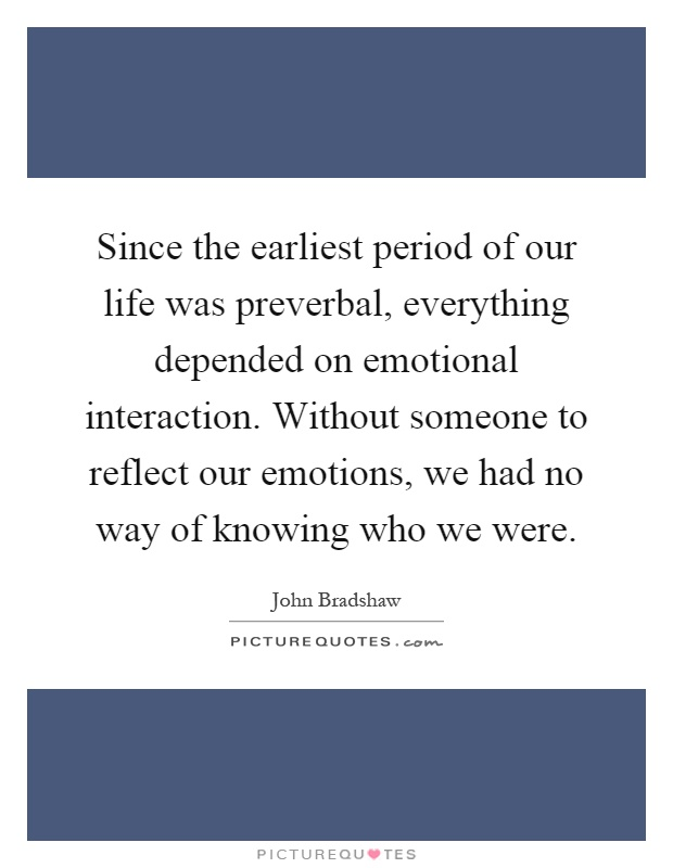 Since the earliest period of our life was preverbal, everything depended on emotional interaction. Without someone to reflect our emotions, we had no way of knowing who we were Picture Quote #1
