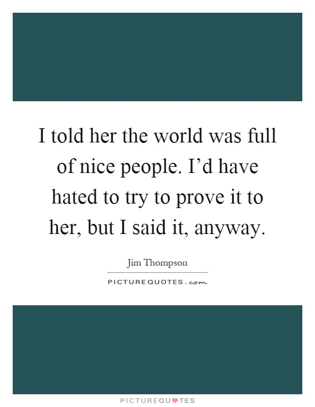 I told her the world was full of nice people. I'd have hated to try to prove it to her, but I said it, anyway Picture Quote #1