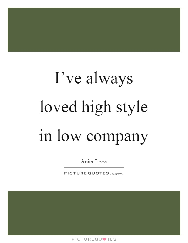 I've always loved high style in low company Picture Quote #1