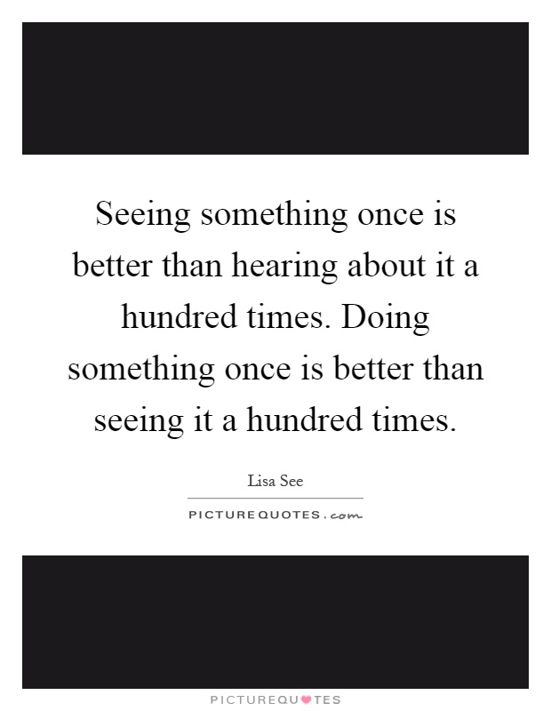 Seeing something once is better than hearing about it a hundred times. Doing something once is better than seeing it a hundred times Picture Quote #1