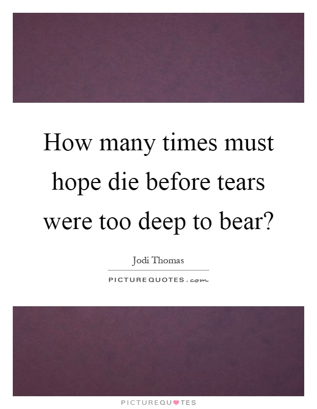 How many times must hope die before tears were too deep to bear? Picture Quote #1