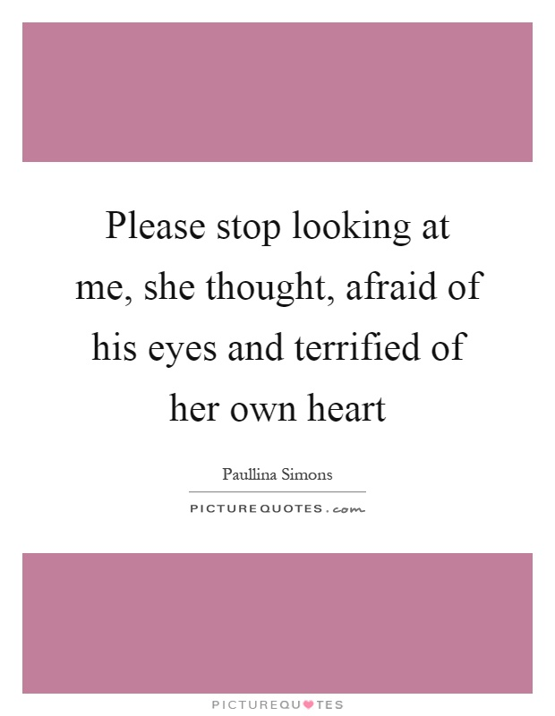 Please stop looking at me, she thought, afraid of his eyes and terrified of her own heart Picture Quote #1